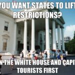 Political Memes Political, White House text: YOU WANT-STATES TO •IESTRlCT1jNSP wiitE HOUSE AND CAPITOL TO TOURISTS FIRST  Political, White House