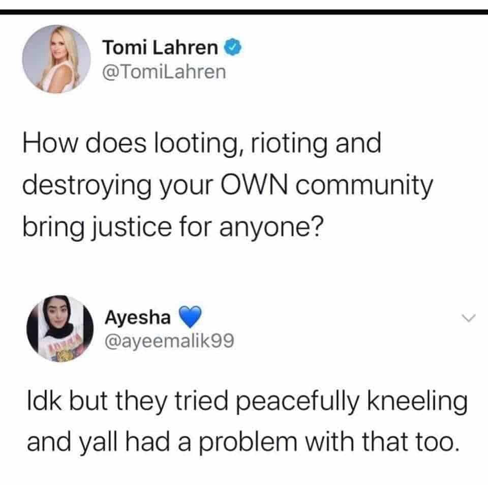 Political, White House, America, Karen, Tomi, Trump Political Memes Political, White House, America, Karen, Tomi, Trump text: Tomi Lahren @TomiLahren How does looting, rioting and destroying your OWN community bring justice for anyone? Ayesha @ayeemalik99 Idk but they tried peacefully kneeling and yall had a problem with that too.