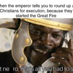 History Memes History, Christians, Nero, Jews, Rome, Paul text: When the emperor tells you to round up all Christians for execution, because they started the Great Fire shit ne ro,ttEatis all yoy had to say