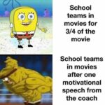 Spongebob Memes Spongebob, Visit, Searched Images, Search Time, RepostSleuthBot, Positive text: School teams in movies for 3/4 of the movie School teams in movies after one motivational speech from the coach  Spongebob Meme, Sports, Strong vs. Weak, Movie, Parody