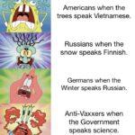 Spongebob Memes Spongebob, Russian text: Americans when the trees speak Vietnamese. Russians when the snow speaks Finnish. Germans when the Winter speaks Russian. Anti-Vaxxers when the Government speaks science.  Spongebob, Russian