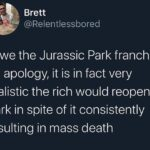 Political Memes Political, Jurassic World, Jurassic Park, Trump, Park, Million text: Brett @Relentlessbored i owe the Jurassic Park franchise an apology, it is in fact very realistic the rich would reopen a park in spite of it consistently resulting in mass death  Political, Jurassic World, Jurassic Park, Trump, Park, Million