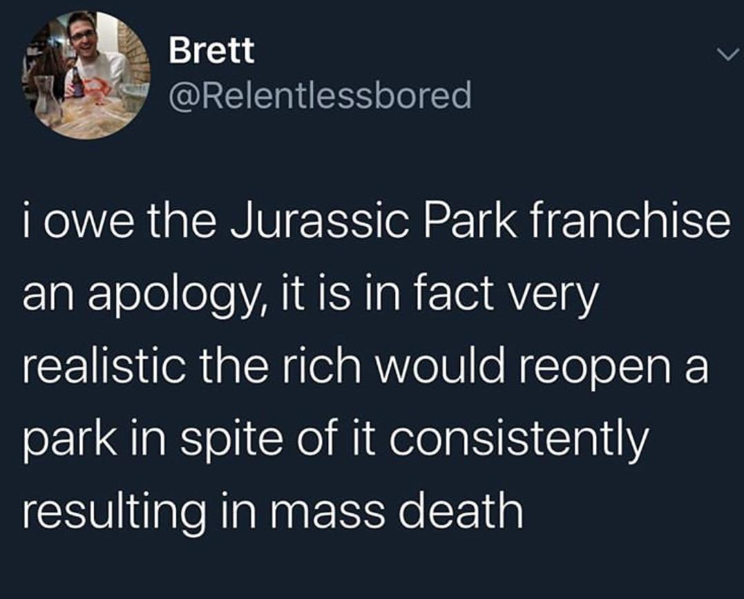 Political, Jurassic World, Jurassic Park, Trump, Park, Million Political Memes Political, Jurassic World, Jurassic Park, Trump, Park, Million text: Brett @Relentlessbored i owe the Jurassic Park franchise an apology, it is in fact very realistic the rich would reopen a park in spite of it consistently resulting in mass death