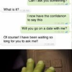other memes Dank,  text: My Crush online Today Can I ask you something? What is it? I now have the confidence to say this Will you go on a date with me? Of course! I have been waiting so long for you to ask me!! Like that