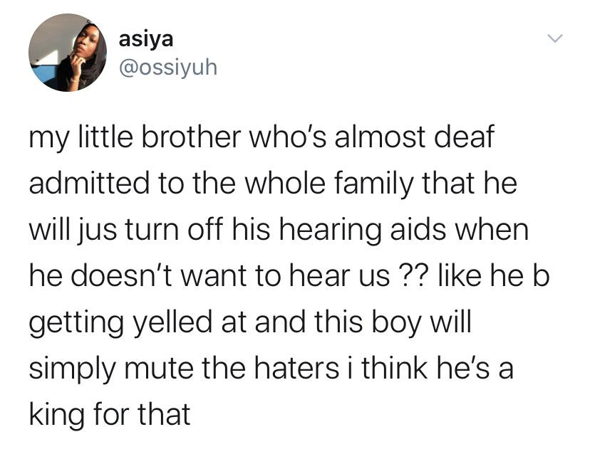 Tweets, Bluetooth, ASL, AirPods, Stephen, Mom Black Twitter Memes Tweets, Bluetooth, ASL, AirPods, Stephen, Mom text: asiya @ossiyuh my little brother who's almost deaf admitted to the whole family that he will jus turn off his hearing aids when he doesn't want to hear us ?? like he b getting yelled at and this boy will simply mute the haters i think he's a king for that