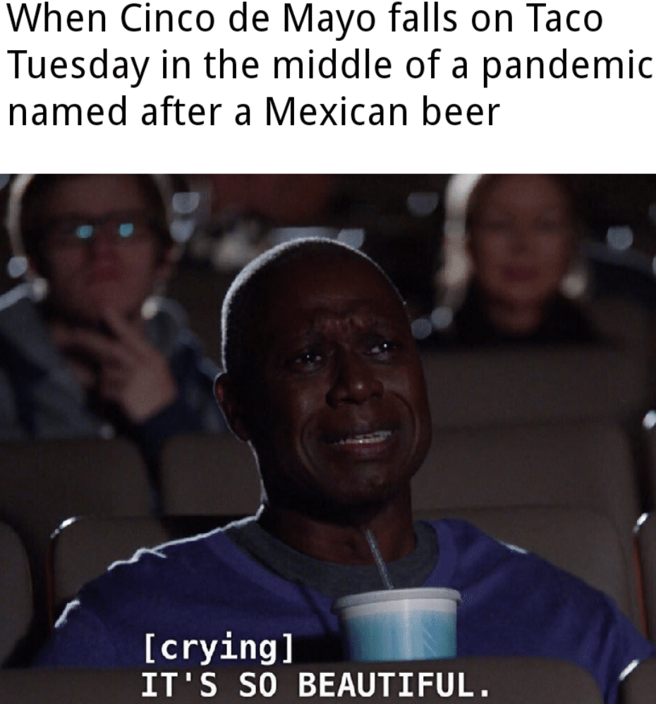 Dank Meme, Mexican, Cinco de Mayo, Mexico Dank Memes Cute, Mexican, Cinco, Tuesday, Mexico, Mayo text: When Cinco de Mayo falls on Taco Tuesday in the middle of a pandemic named after a Mexican beer [crying] IT'S SO BEAUTIFUL.
