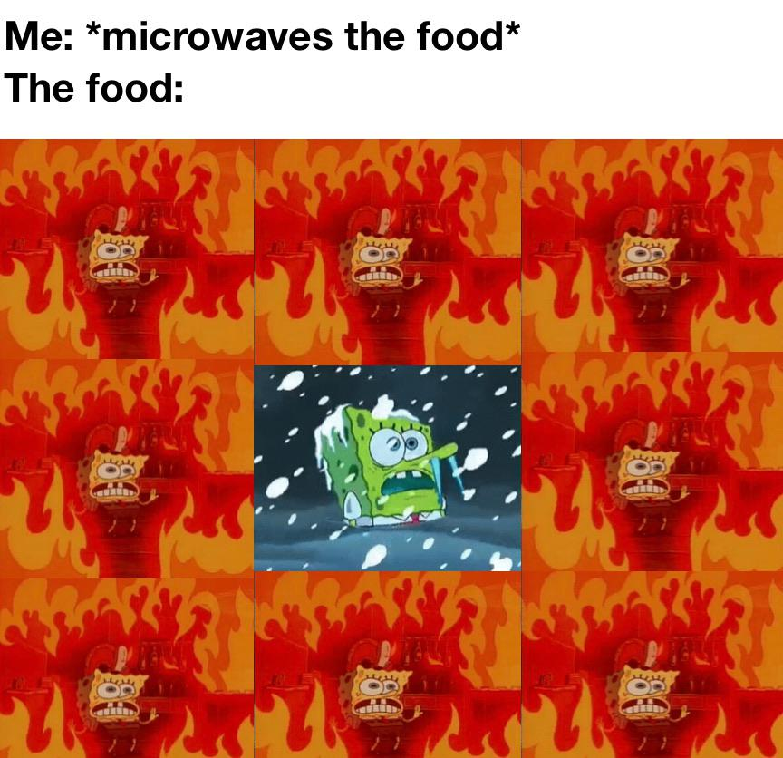 Spongebob, Ahhhhh Spongebob Memes Spongebob, Ahhhhh text: Me: *microwaves the food* The food: