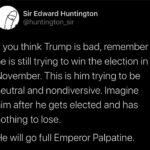 Political Memes Political, Senate, November, Biden, Trump, Pence text: Sir Edward Huntington @huntington_sir If you think Trump is bad, remember he is still trying to win the election in November. This is him trying to be neutral and nondiversive. Imagine him after he gets elected and has nothing to lose. He will go full Emperor Palpatine.  Political, Senate, November, Biden, Trump, Pence