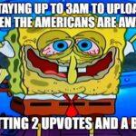 Spongebob Memes Spongebob, Life, Australian text: STAYING TO UPLOAD WHEN THEAMERICANSARE AWAKE