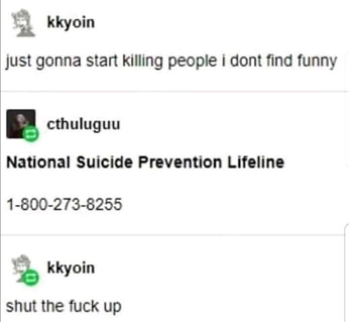 Tumblr, Threatening, Suicide, Depression, Funny depression memes Depression, Yall text: kkyoin just gonna start killing people i dont find funny cthuluguu National Suicide Prevention Lifeline 1-800-273-8255 kkyoin shut the fuck up
