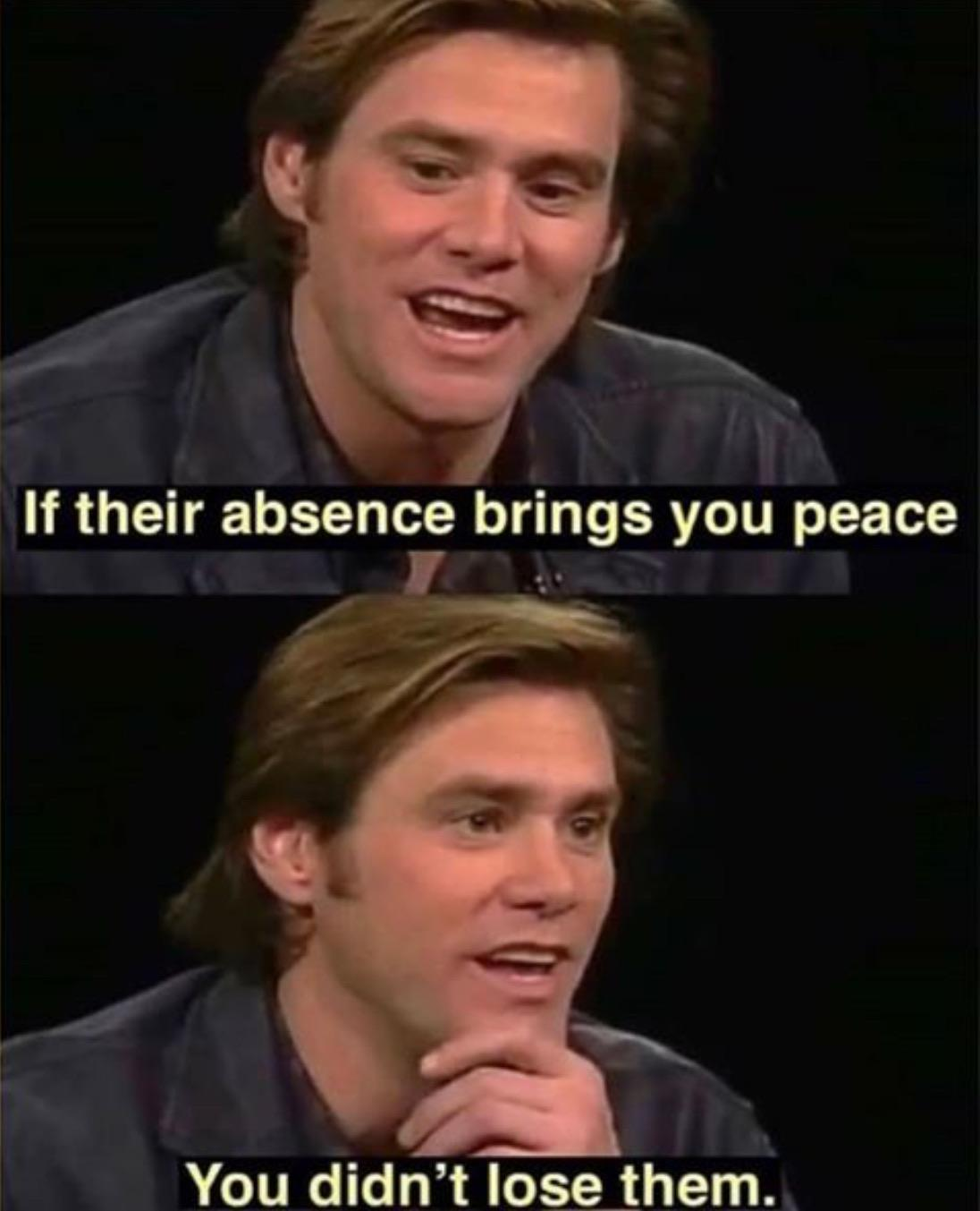 Wholesome memes, Jim Carrey Wholesome Memes Wholesome memes, Jim Carrey text: If their absence brings you peace You didn't lose theme