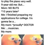 other memes Funny, Practice, Ling, UKEwjsyOXoibHpAhUPXqwKHeNcA5AQMygdegQIARAs, This Is Patrick, Pathetic text: My Asian mom: You have to practise 9 hours a day to be able to play the piano very well. 9-year-old me: But... Mom: NO BUTS *1 0 years later* Me: I finished preparing my applications for college. I