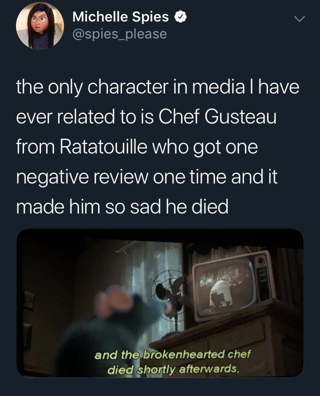Depression, Ratatouille, Violet, Michelin, Vatel, Say Nothing depression memes Depression, Ratatouille, Violet, Michelin, Vatel, Say Nothing text: Michelle Spies @spies_please the only character in media I have ever related to is Chef Gusteau from Ratatouille who got one negative review one time and it made him so sad he died and the biokenhearted chef dieg Pegtly afterwards,