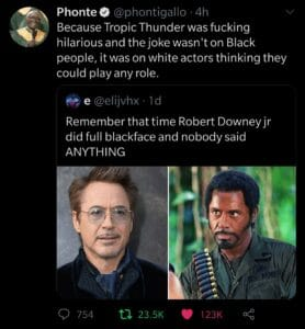Black Twitter Memes tweets, Tropic Thunder, RDJ, Stiller, Ben Stiller, Simple Jack text: Phontee @phontigallo • 4h Because Tropic Thunder was fucking hilarious and the joke wasn't on Black people, it was on white actors thinking they could play any role. e @elijvhx • Id Remember that time Robert Downey jr did full blackface and nobody said ANYTHING 0 754 ta 23.5K 123K