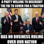 Political Memes Political, Trump, Republican, FBI, GOP, White House text: A PARTY WILLING TO DISCREDIT THE FBI TO COVER FOR A TRAITOR HAS NO BUSINESS RULING OVER OUR NATION  Political, Trump, Republican, FBI, GOP, White House