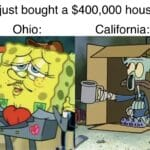 "Spongebob Memes Spongebob, Ohio, California, Wyoming, NYC, Midwest text: ""I just bought a $400,000 house"" Ohio: California: ,ligm"
