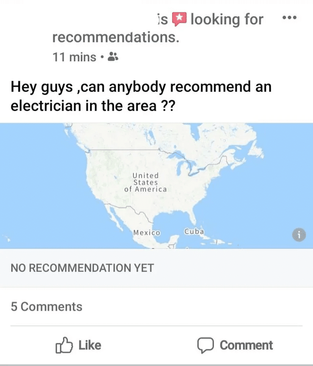 Cringe, Cuba, Facebook, Alaska, Tesla, North America cringe memes Cringe, Cuba, Facebook, Alaska, Tesla, North America text: looking for recommendations. 11 mins • a Hey guys ,can anybody recommend an electrician in the area ?? United States of America Mexiéo Cuba 0 NO RECOMMENDATION YET 5 Comments Like Comment
