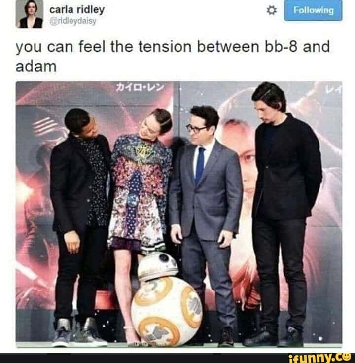 Sequel-memes, Adam, IFUNNY, Funny, BB, Abrams Star Wars Memes Sequel-memes, Adam, IFUNNY, Funny, BB, Abrams text: carla ridley @ridleydaisy Following you can feel the tension between bb-8 and adam