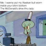 Spongebob Memes Spongebob,  text: Me: I wanna put my Alaskan bull worm inside your bikini bottom The McDonald