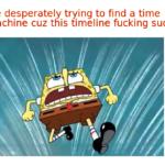 Spongebob Memes Spongebob,  text: Me desperately trying to find a time machine cuz this timeline fucking sucks  Spongebob,