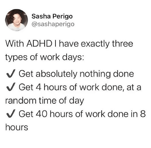 Depression, DHD, ADD, Person, Ritalin, People depression memes Depression, DHD, ADD, Person, Ritalin, People text: Sasha Perigo @sashaperigo With ADHD I have exactly three types of work days: •J Get absolutely nothing done v/ Get 4 hours of work done, at a random time of day •J Get 40 hours of work done in 8 hours