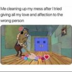 Spongebob Memes Spongebob, HS, Secret Santa Party, Resist text: Me cleaning up my mess after I tried giving all my love and affection to the wrong person  Spongebob, HS, Secret Santa Party, Resist