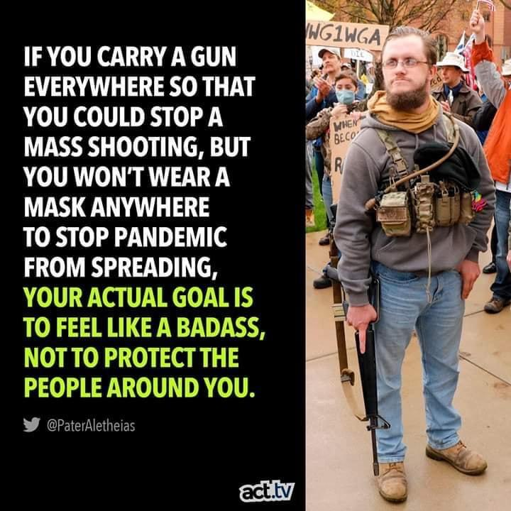 Political, Bubbles, American, Trailer Park Boys, Mose, Guns Political Memes Political, Bubbles, American, Trailer Park Boys, Mose, Guns text: IF YOU CARRY A GUN EVERYWHERE SO THAT YOU COULD STOP A MASS SHOOTING, BUT YOU WON'T WEARA MASK ANYWHERE TO STOP PANDEMIC FROM SPREADING, YOUR ACTUAL GOAL IS TO FEEL LIKE A BADASS, NOTTO PROTECT THE PEOPLE AROUND YOU. @PaterAIetheias act.tv Ji.
