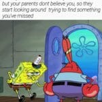 Spongebob Memes Spongebob,  text: When you did al/ the chores you had to do but your parents dont believe you, so they start looking around trying to find something you