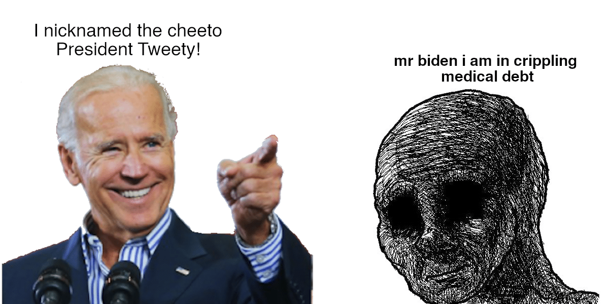 Political, Joe Political Memes Political, Joe text: I nicknamed the cheeto President Tweety! mr biden i am in crippling medical debt