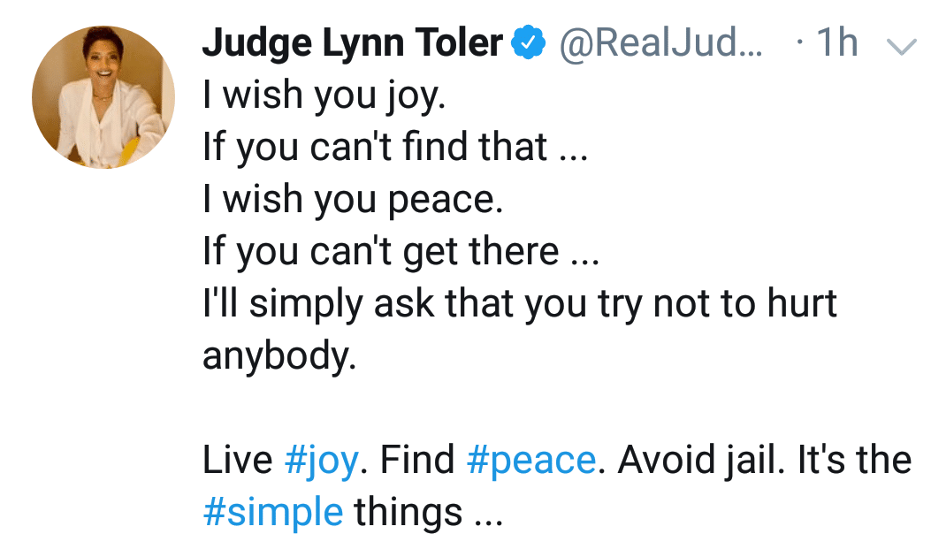 Black, Judge Wholesome Memes Black, Judge text: Judge Lynn Toler e @RealJud... I wish you joy. If you can't find that ... I wish you peace. If you can't get there ... •lh I'll simply ask that you try not to hurt anybody. Find #peace. Avoid jail. It's the Live #jOY• #simple things ...