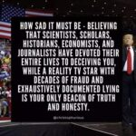 Political Memes Political, Trump, CARE, AND THEY DON, American, People text: HOW SAD IT MUST BE - BELIEVING THAT SCIENTISTS, SCHOLARS, HISTORIANS, ECONOMISTS, AND JOURNALISTS HAVE DEVOTED THEIR ENTIRE LIVES TO DECEIVING YOU, WHILE A REALITY TV STAR WITH DECADES OF FRAUD AND EXHAUSTIVELY DOCUMENTED LYING IS YOUR ONLY BEACON OF TRUTH AND HONESTY. @christophurious  Political, Trump, CARE, AND THEY DON, American, People