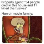 """Spongebob Memes Spongebob, Nearly text: Property agent: """"34 people died in this house and 11 killed themselves"""" Horror movie family:  Spongebob, Nearly"""