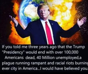 """Political Memes Political, Trump, November, Americans, Obama, American text: If you told me three years ago that the Trump """"Presidency"""" would end with over 100,000 Americans dead, 40 Million unemployed,a plague running rampant and racial riots ever city in America...l would have believed you."""