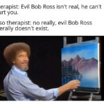 Wholesome Memes Wholesome memes, Bob, Luis-Pena text: therapist: Evil Bob Ross isn