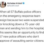 Political Memes Political, Buffalo, SWAT, Americans, WtxK0, Union text: Nicholas Kristof @NickKristof When all 57 Buffalo police officers on the emergency response team resign because two were suspended for knocking down a 75-year-old man and sending him to the hospital, this seems like an opportunity to find 57 new police officers who donlt approve of assaulting senior citizens.  Political, Buffalo, SWAT, Americans, WtxK0, Union