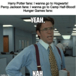 other memes Funny, Percy Jackson, Titan, Fans, Warhammer, Tzeenchite text: Harry Potter fans: I wanna go to Hogwarts! Percy Jackson fans: I wanna go to Camp Half-Bloodl imgfip. Hunger Games fans: —YEAH, NAH  Funny, Percy Jackson, Titan, Fans, Warhammer, Tzeenchite