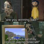 "other memes Funny, Coraline, Minecraft text: ""are you winning/dad?"" ""getthqfuck out of my room,ilm playing minecraft!"""