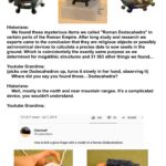 """History Memes History, SCP, Romans, HistoryMemes, GapxsanaI, Wolfenstein text: Historians: We found these mysterious items we called """"Roman Dodecahedra"""" in certain parts of the Roman Empire. After long study and research we experts came to the conclusion that they are religious objects or possibly astronomical devices to calculate a precise date to sow seeds in the ground. Which is coincidentally the exactly same purpose as we determined for megalithic structures and 31 583 other things we found... Youtube Grandma: (picks one Dodecahedron up, turns it slowly in her hand, observing it) Where did you say you found those... Dodecahedra? Historians: Well, mostly in the north and near mountain ranges. It"""