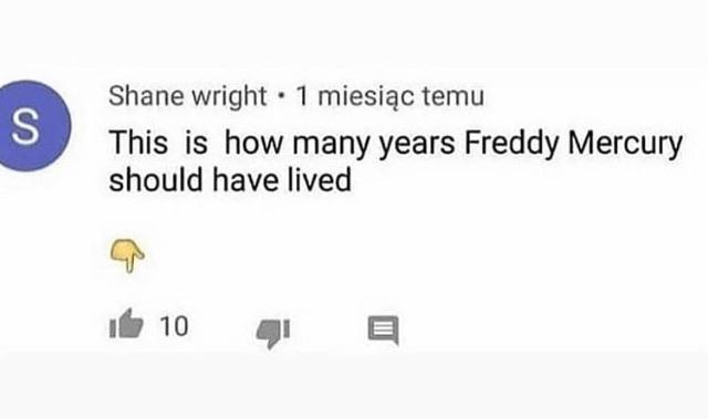 Cringe, Freddy Mercury, Freddy, Mercury, Freddie Mercury, Bay cringe memes Cringe, Freddy Mercury, Freddy, Mercury, Freddie Mercury, Bay text: Shane wright • 1 miesiqc temu This is how many years Freddy Mercury should have lived 10