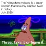 Spongebob Memes Spongebob, Wouldnt text: The Yellowstone volcano is a super volcano that has only erupted twice in history. July 2020: Three, ta e it o leave i  Spongebob, Wouldnt