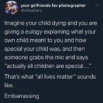 """Political Memes Political, BLM, No, George Floyd, Black Lives Matter, Instagram text: your girlfriends fav photographer @elisaivers Imagine your child dying and you are giving a eulogy explaining what your own child meant to you and how special your child was, and then someone grabs the mic and says """"actually all children are special...."""" That"""