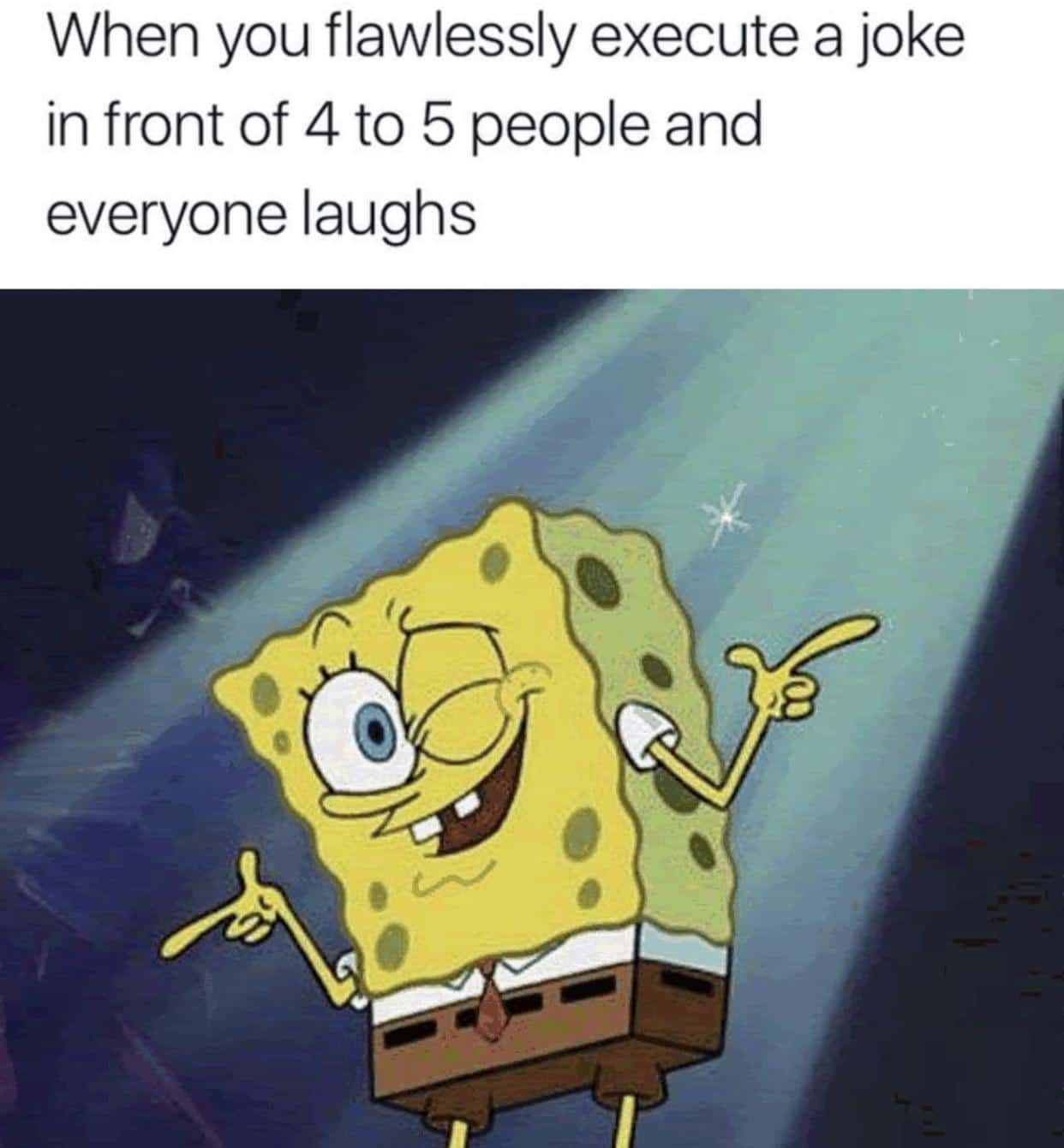 Spongebob,  Spongebob Memes Spongebob,  text: When you flawlessly execute a joke in front of 4 to 5 people and everyone laughs
