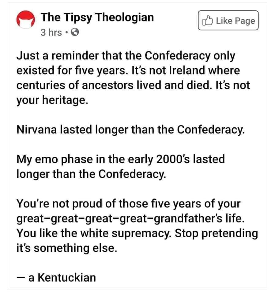 Political, Confederacy, Confederate, Kentucky, American, America Political Memes Political, Confederacy, Confederate, Kentucky, American, America text: The Tipsy Theologian 3 hrs •O Like Page Just a reminder that the Confederacy only existed for five years. It's not Ireland where centuries of ancestors lived and died. It's not your heritage. Nirvana lasted longer than the Confederacy. My emo phase in the early 2000's lasted longer than the Confederacy. You're not proud of those five years of your great—great—great-great—grandfather's life. You like the white supremacy. Stop pretending it's something else. — a Kentuckian