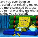 Spongebob Memes Spongebob, Visit, OC, Negative, JPEG, Feedback text: Have you ever been so stressed that relaxing makes you more stressed because you