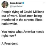 Political Memes Political, Trump, Source, President, PMNtW, George Floyd text: 0 Bryan Behar @bryanbehar People dying of Covid. Millions out of work. Black men being murdered in the streets. Riots nationwide. You know what America needs right now? A President.  Political, Trump, Source, President, PMNtW, George Floyd