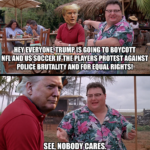 Political Memes Political, Trump, NFL, US Soccer, United States, President text: HEYdEVERYONEfiRUM21S G01NG TO BOYCOTT NFL AND US PROTEST AGAINST EQUAL SEE; NOBODY CARES.  Political, Trump, NFL, US Soccer, United States, President