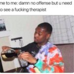 depression memes Depression,  text: me to me: damn no offense but u need to see a fucking therapist  Depression,