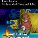 Christian Memes Christian,  text: Jesus: breaths Mathew Mark Luke and John: Write that down, write that down!