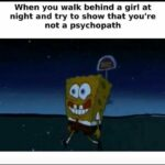 Spongebob Memes Spongebob,  text: When you walk behind a girl at night and try to show that you