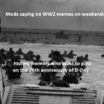 History Memes History, Day, WW2, Death, WWII, TH OF JUNE text: Mods saying no WW2 memes on weekends his emer ho on tKe Qth annivers ttop st